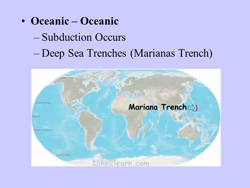 Oceanic – Oceanic –Subduction Occurs –Deep Sea Trenches (Marianas Trench)