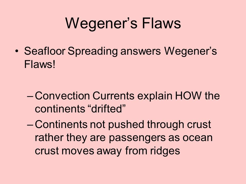 Wegeners Flaws Seafloor Spreading answers Wegeners Flaws! –Convection Currents explain HOW the continents drifted –Continents not pushed through crust