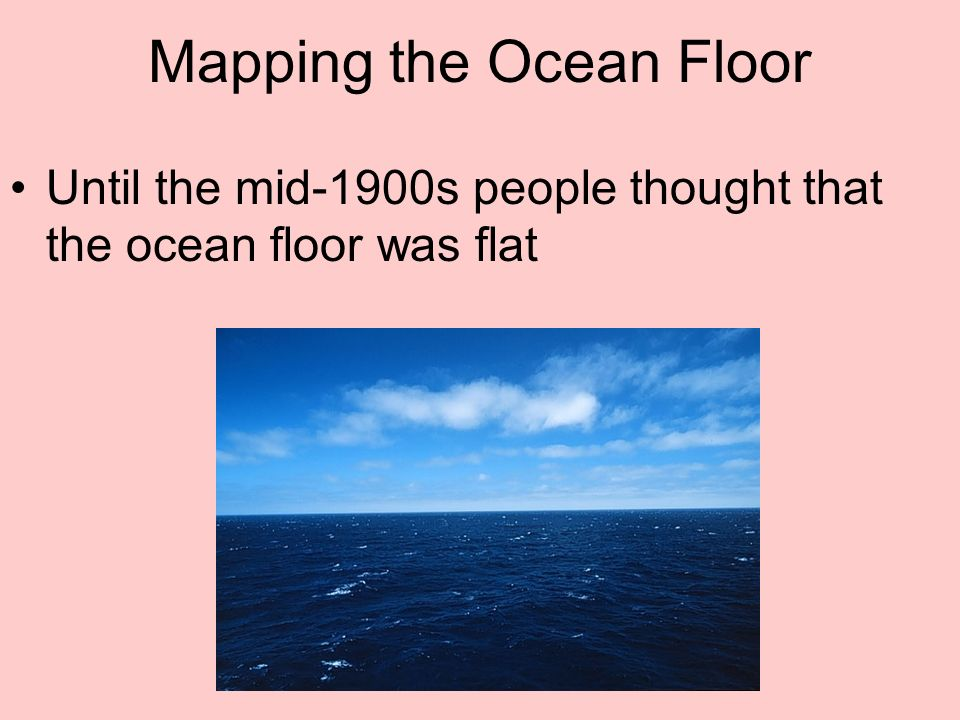 Mapping the Ocean Floor Until the mid-1900s people thought that the ocean floor was flat