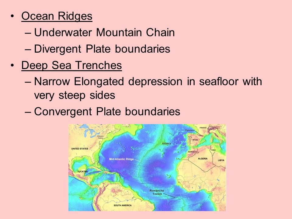 Ocean Ridges –Underwater Mountain Chain –Divergent Plate boundaries Deep Sea Trenches –Narrow Elongated depression in seafloor with very steep sides –