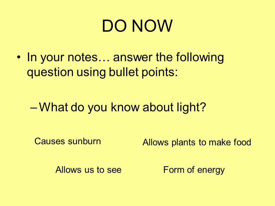 DO NOW In your notes… answer the following question using bullet points: –What do you know about light.