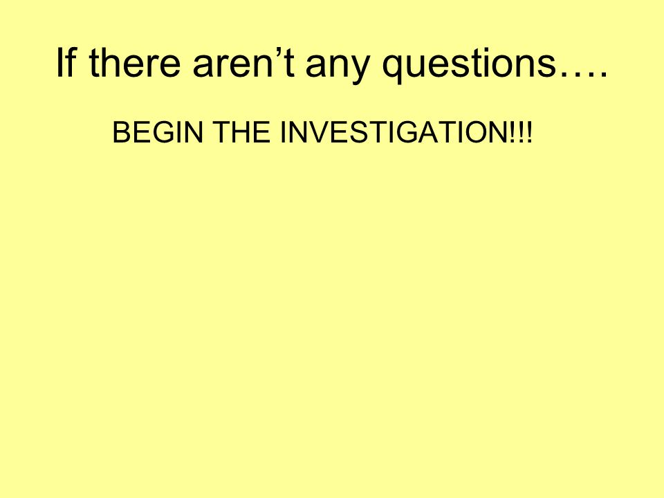 If there arent any questions…. BEGIN THE INVESTIGATION!!!