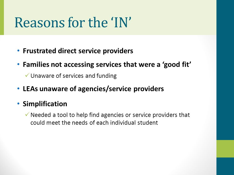 Reasons for the IN Frustrated direct service providers Families not accessing services that were a good fit Unaware of services and funding LEAs unawa