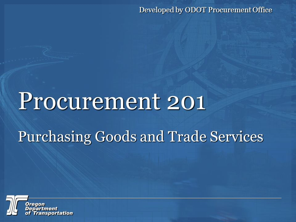 Procurement 201 Purchasing Goods and Trade Services Developed by ODOT Procurement Office