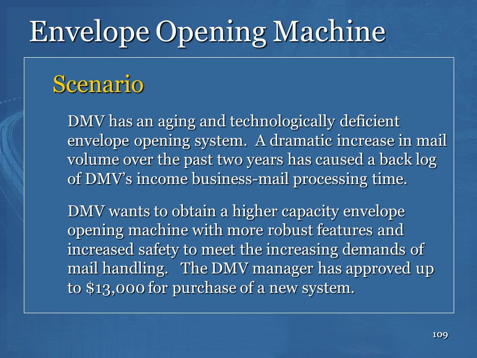 109 Envelope Opening Machine Scenario DMV has an aging and technologically deficient envelope opening system. A dramatic increase in mail volume over