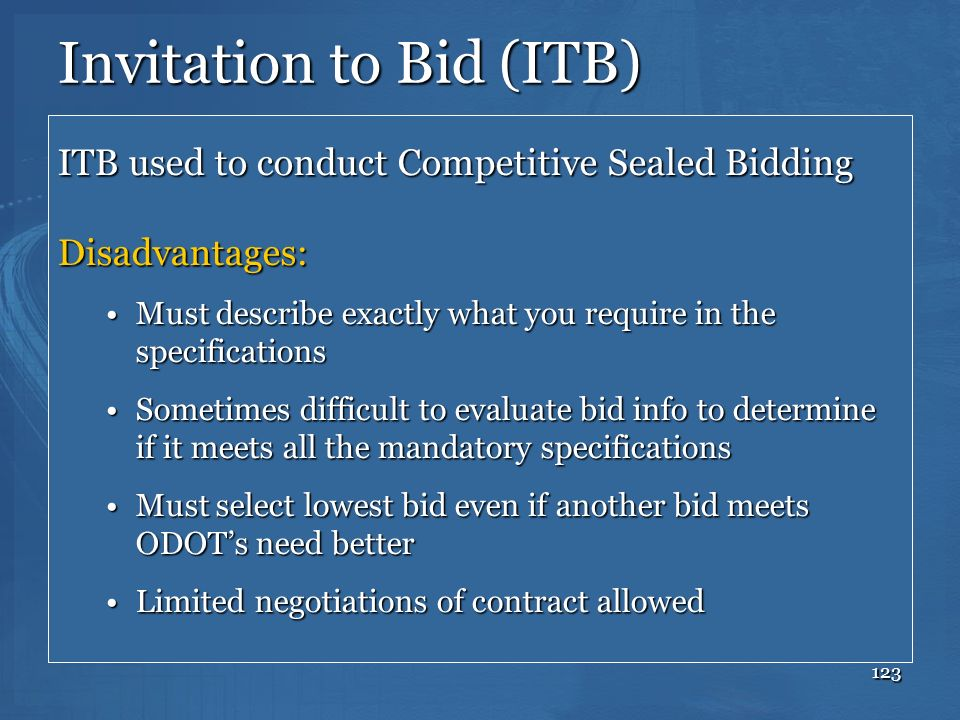 123 Invitation to Bid (ITB) ITB used to conduct Competitive Sealed Bidding Disadvantages: Must describe exactly what you require in the specifications