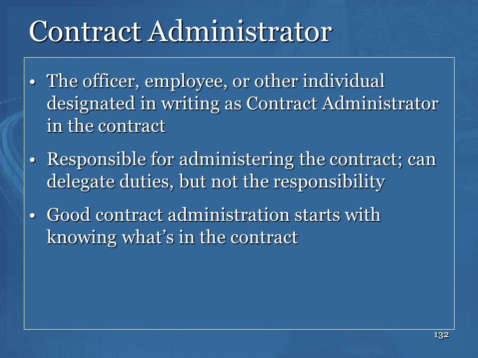 132 Contract Administrator The officer, employee, or other individual designated in writing as Contract Administrator in the contractThe officer, empl