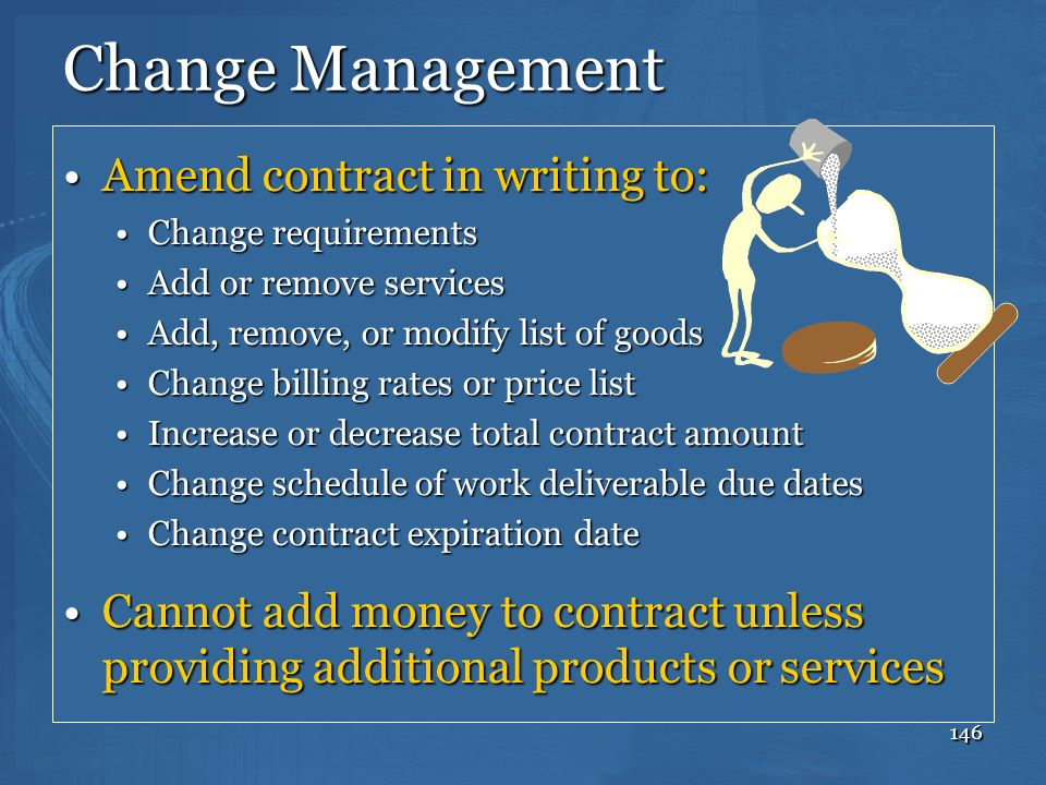 146 Change Management Amend contract in writing to:Amend contract in writing to: Change requirementsChange requirements Add or remove servicesAdd or r