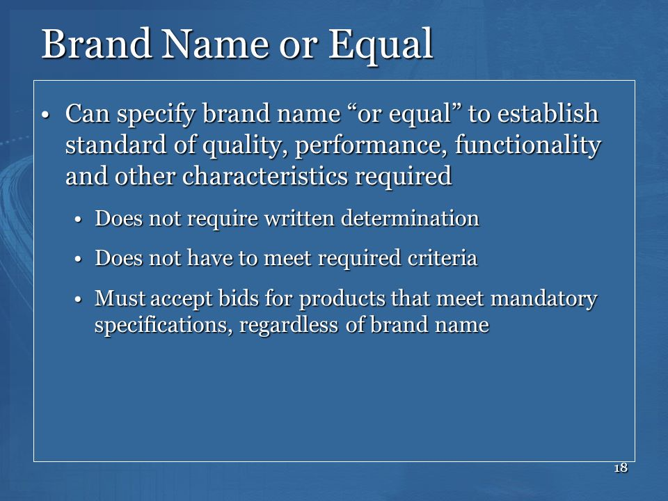 18 Brand Name or Equal Can specify brand name or equal to establish standard of quality, performance, functionality and other characteristics required