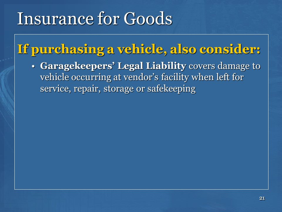 21 Insurance for Goods If purchasing a vehicle, also consider: Garagekeepers Legal Liability covers damage to vehicle occurring at vendors facility wh