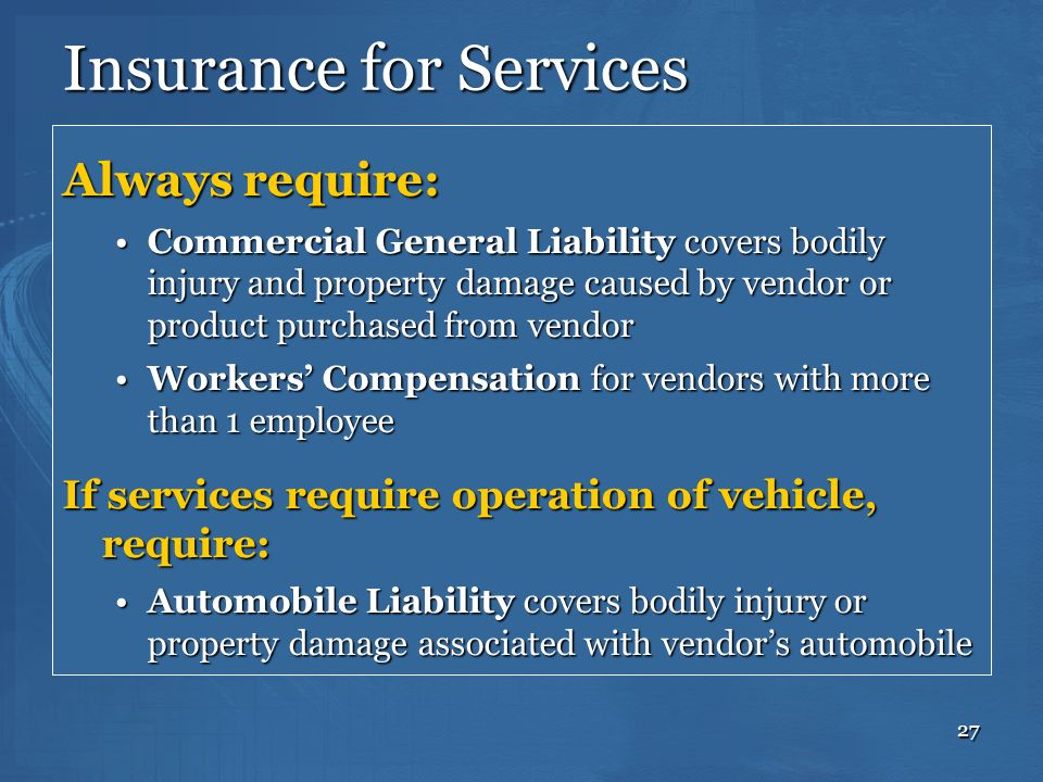 27 Insurance for Services Always require: Commercial General Liability covers bodily injury and property damage caused by vendor or product purchased
