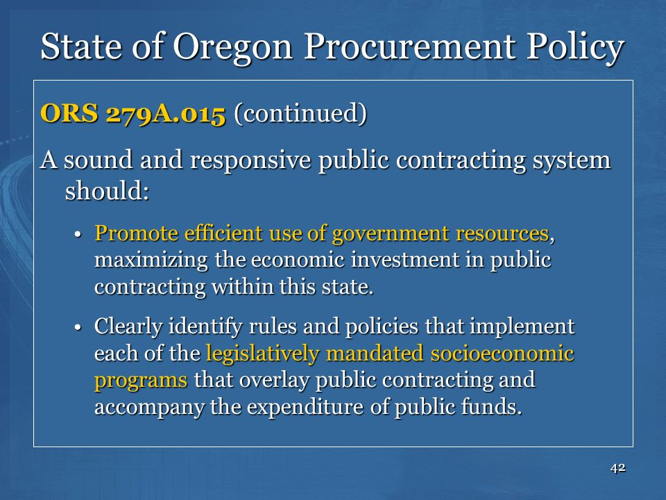 42 State of Oregon Procurement Policy ORS 279A.015 (continued) A sound and responsive public contracting system should: Promote efficient use of gover