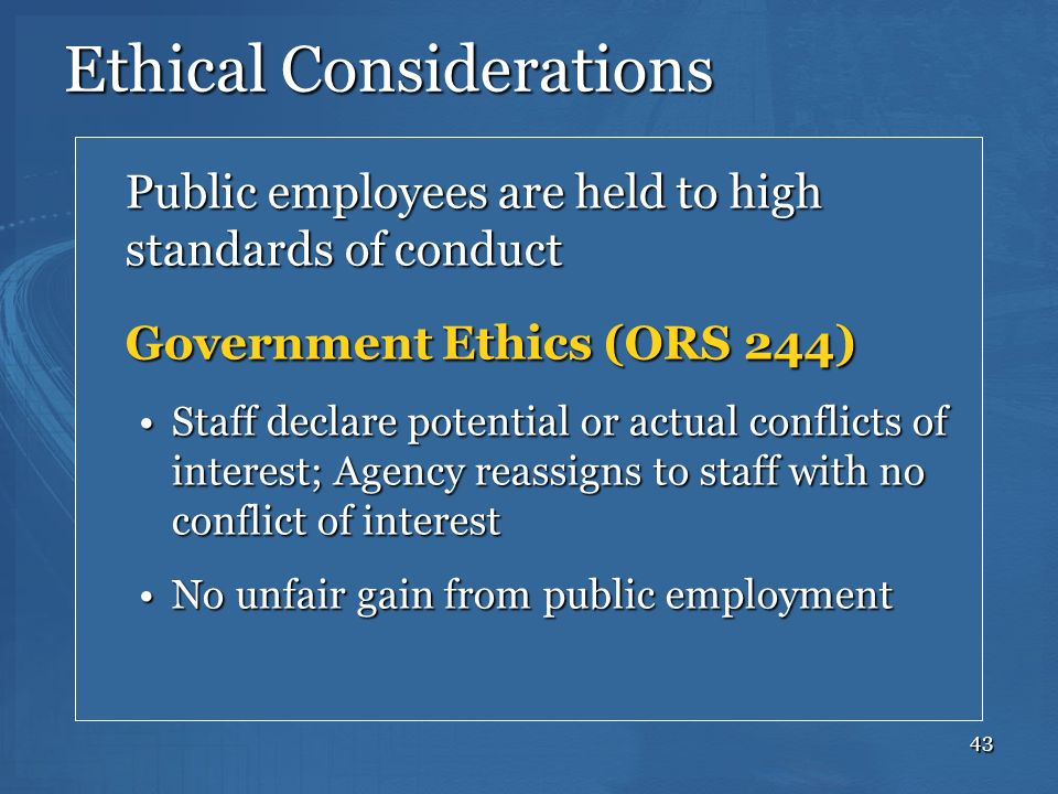 43 Ethical Considerations Public employees are held to high standards of conduct Government Ethics (ORS 244) Staff declare potential or actual conflic