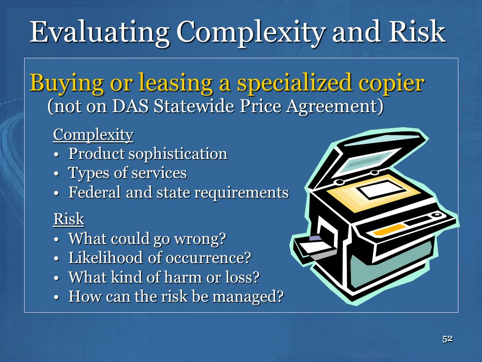 52 Evaluating Complexity and Risk Buying or leasing a specialized copier (not on DAS Statewide Price Agreement) Complexity Product sophisticationProdu