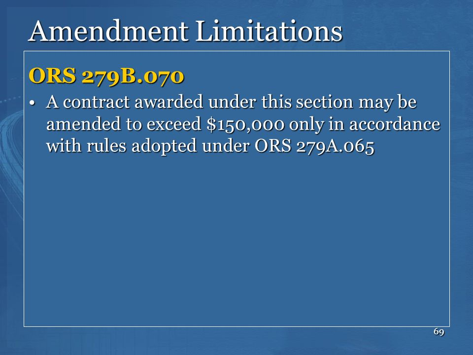 69 Amendment Limitations ORS 279B.070 A contract awarded under this section may be amended to exceed $150,000 only in accordance with rules adopted un