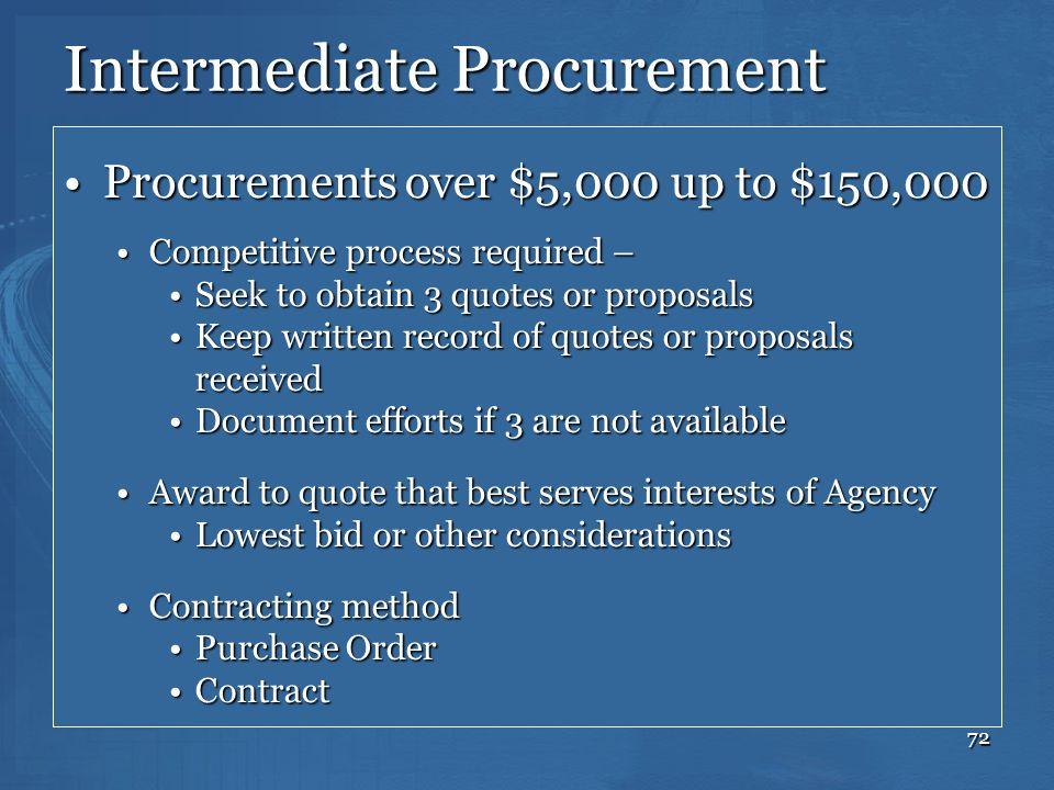 72 Intermediate Procurement Procurements over $5,000 up to $150,000Procurements over $5,000 up to $150,000 Competitive process required –Competitive p
