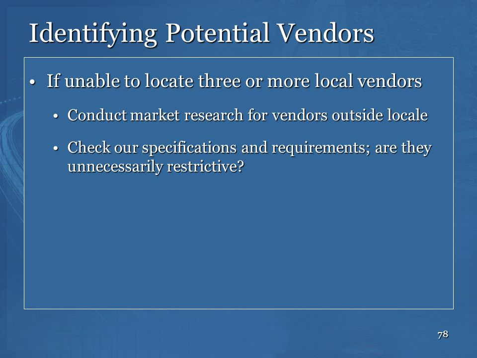 78 Identifying Potential Vendors If unable to locate three or more local vendorsIf unable to locate three or more local vendors Conduct market researc