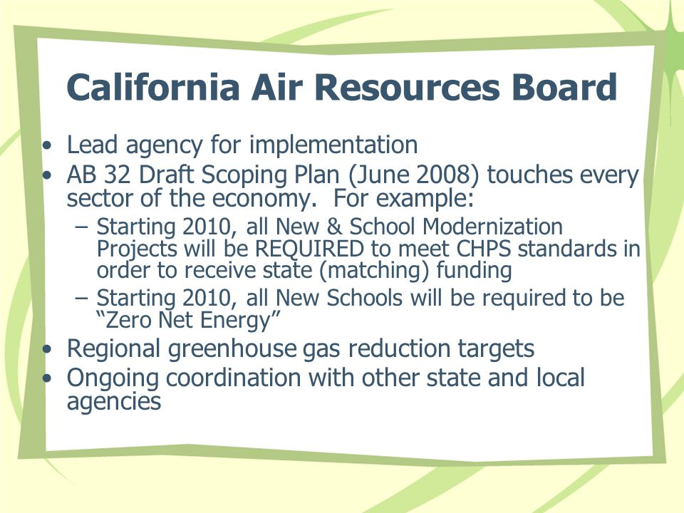 California Air Resources Board Lead agency for implementation AB 32 Draft Scoping Plan (June 2008) touches every sector of the economy. For example: –