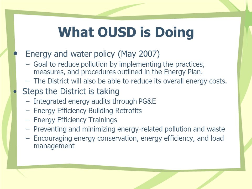 What OUSD is Doing Energy and water policy (May 2007) –Goal to reduce pollution by implementing the practices, measures, and procedures outlined in the Energy Plan.