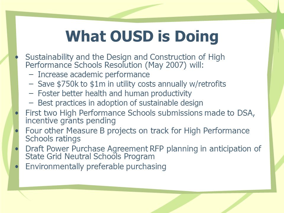 What OUSD is Doing Sustainability and the Design and Construction of High Performance Schools Resolution (May 2007) will: –Increase academic performan