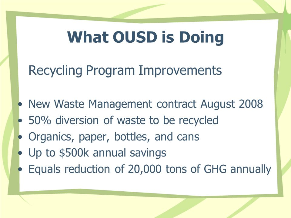 What OUSD is Doing Recycling Program Improvements New Waste Management contract August 2008 50% diversion of waste to be recycled Organics, paper, bottles, and cans Up to $500k annual savings Equals reduction of 20,000 tons of GHG annually