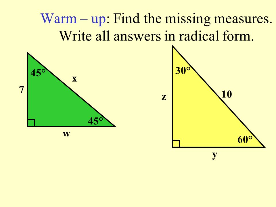 Warm – up: Find the missing measures. Write all answers in radical form. 45° x w 7 60° 30° 10 y z