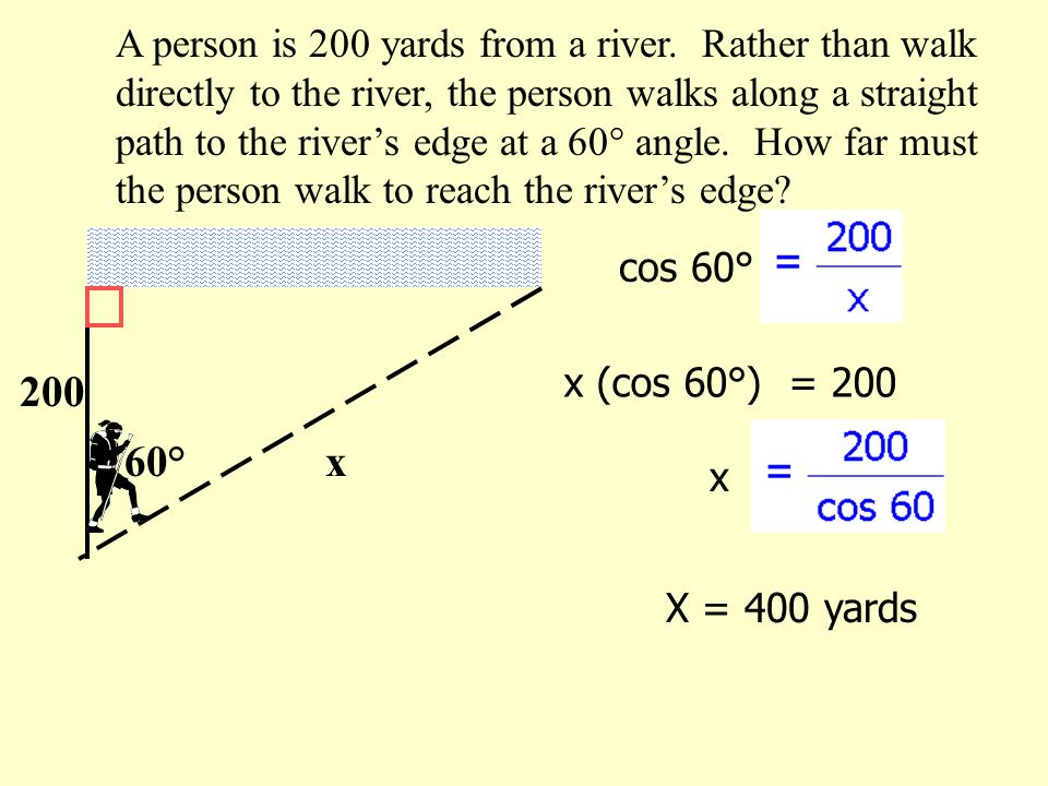 A person is 200 yards from a river. Rather than walk directly to the river, the person walks along a straight path to the rivers edge at a 60° angle.