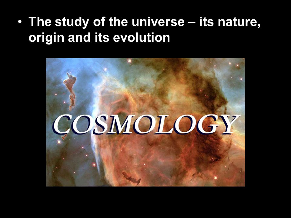 The study of the universe – its nature, origin and its evolution