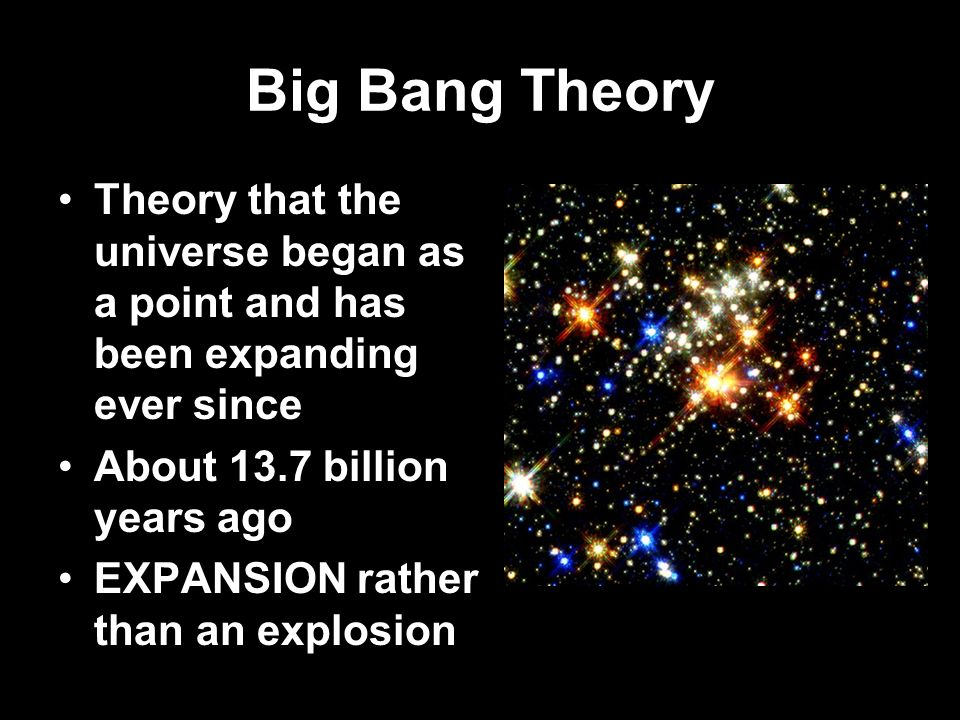 Big Bang Theory Theory that the universe began as a point and has been expanding ever since About 13.7 billion years ago EXPANSION rather than an expl