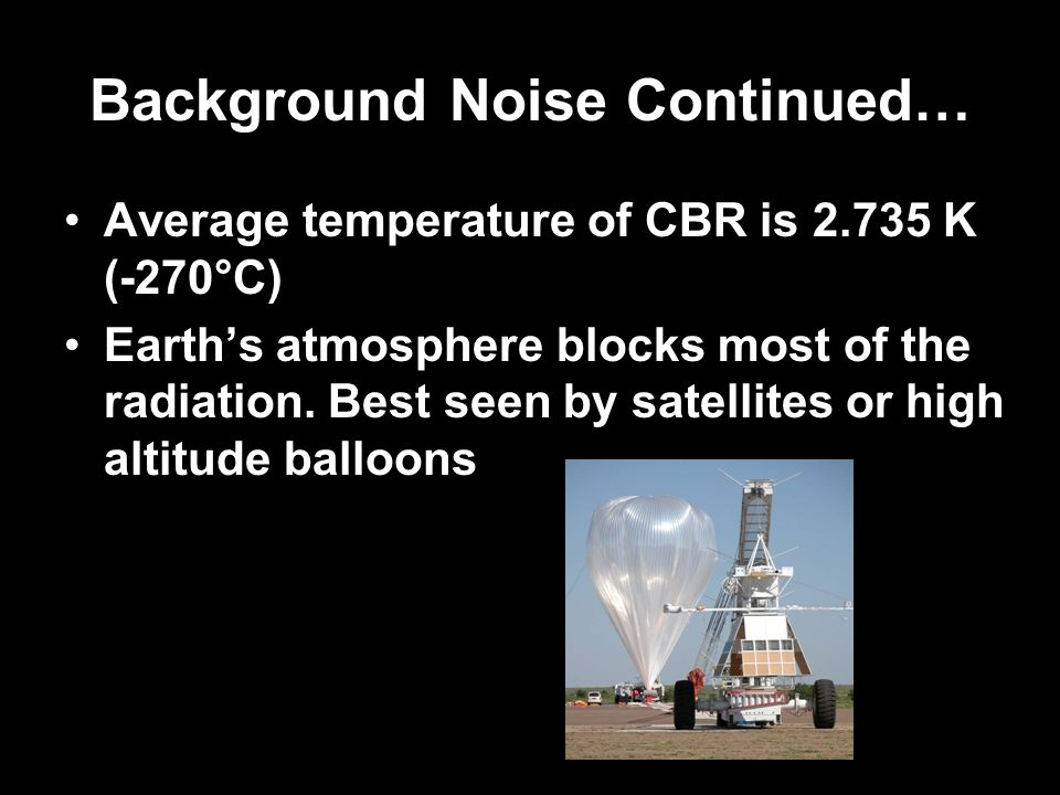 Background Noise Continued… Average temperature of CBR is 2.735 K (-270°C) Earths atmosphere blocks most of the radiation. Best seen by satellites or
