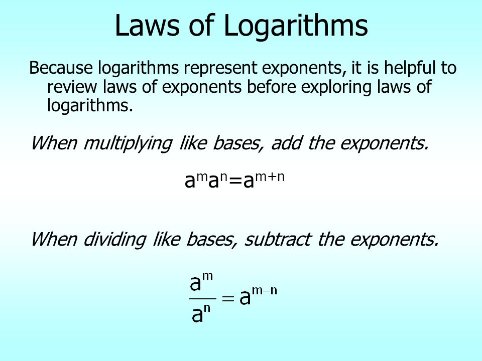 Laws of Logarithms Because logarithms represent exponents, it is helpful to review laws of exponents before exploring laws of logarithms. When multipl