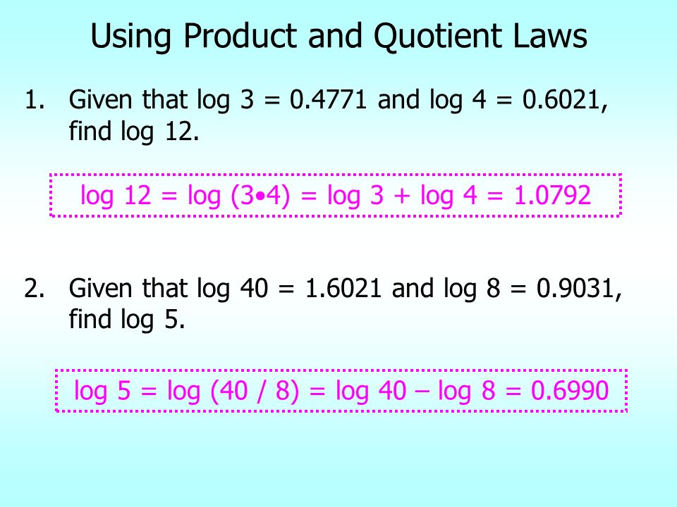 Using Product and Quotient Laws 1.Given that log 3 = 0.4771 and log 4 = 0.6021, find log 12. 2.Given that log 40 = 1.6021 and log 8 = 0.9031, find log