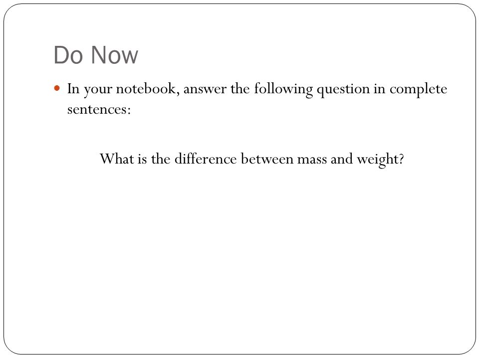 Do Now In your notebook, answer the following question in complete sentences: What is the difference between mass and weight