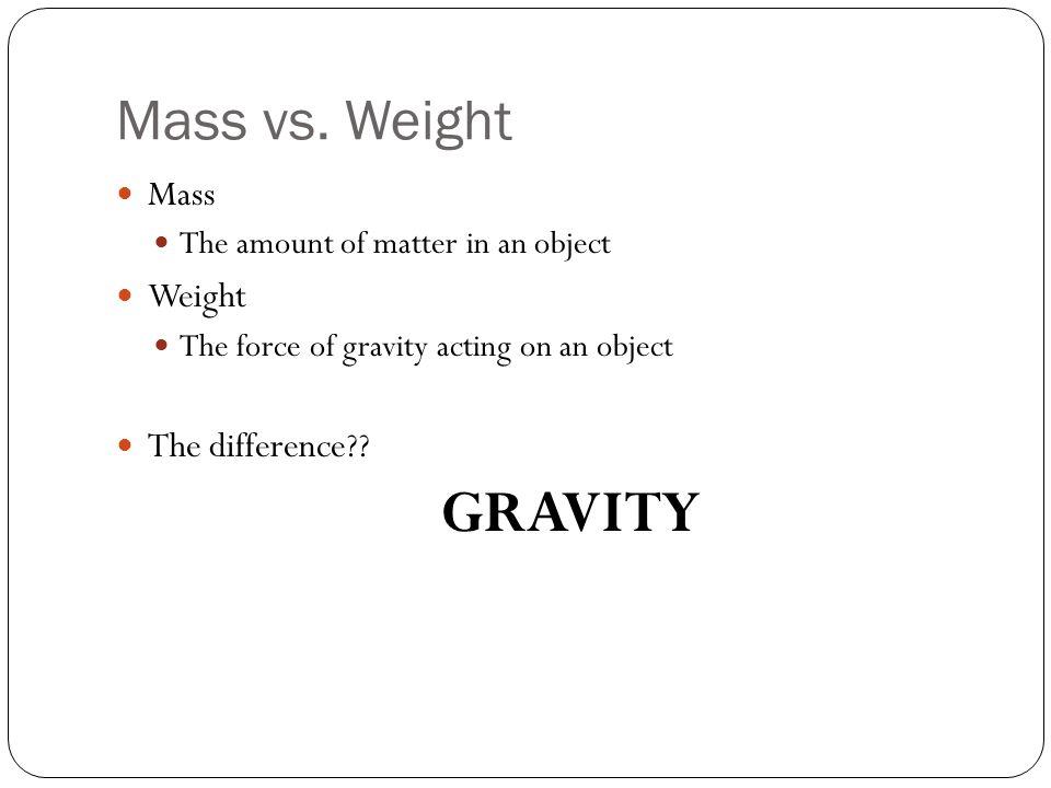 Mass vs. Weight Mass The amount of matter in an object Weight The force of gravity acting on an object The difference?? GRAVITY