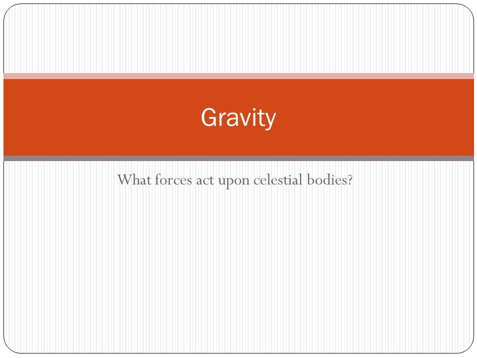 What forces act upon celestial bodies Gravity