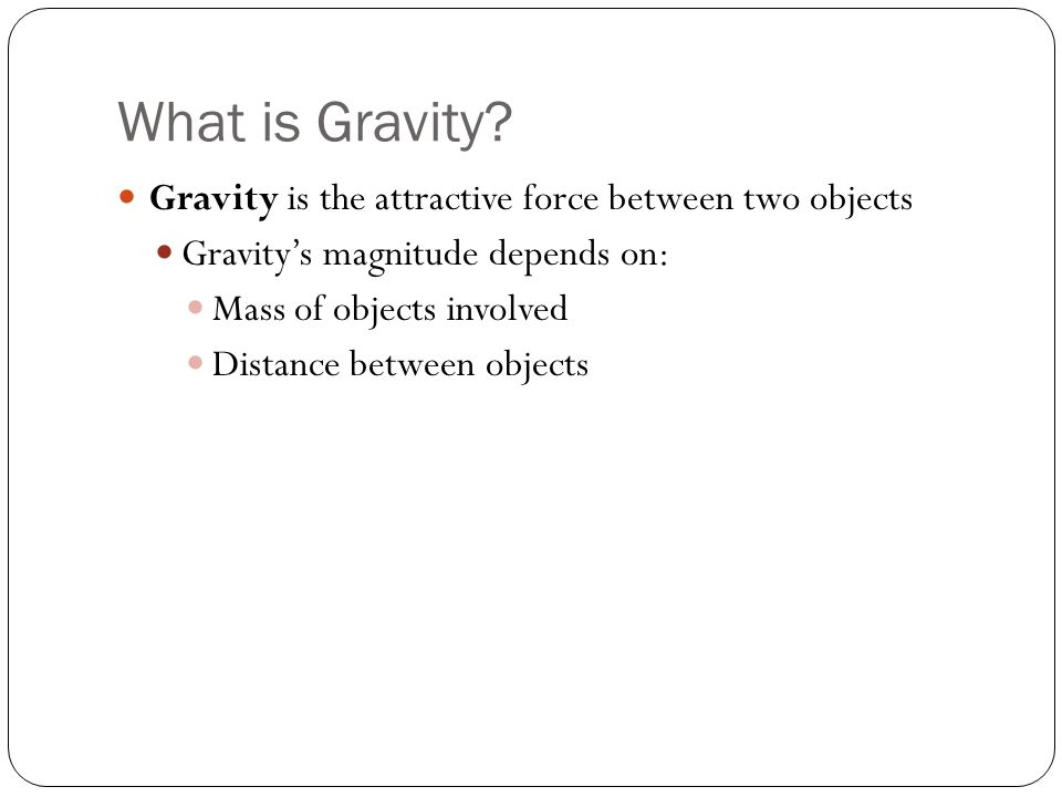 What is Gravity? Gravity is the attractive force between two objects Gravitys magnitude depends on: Mass of objects involved Distance between objects