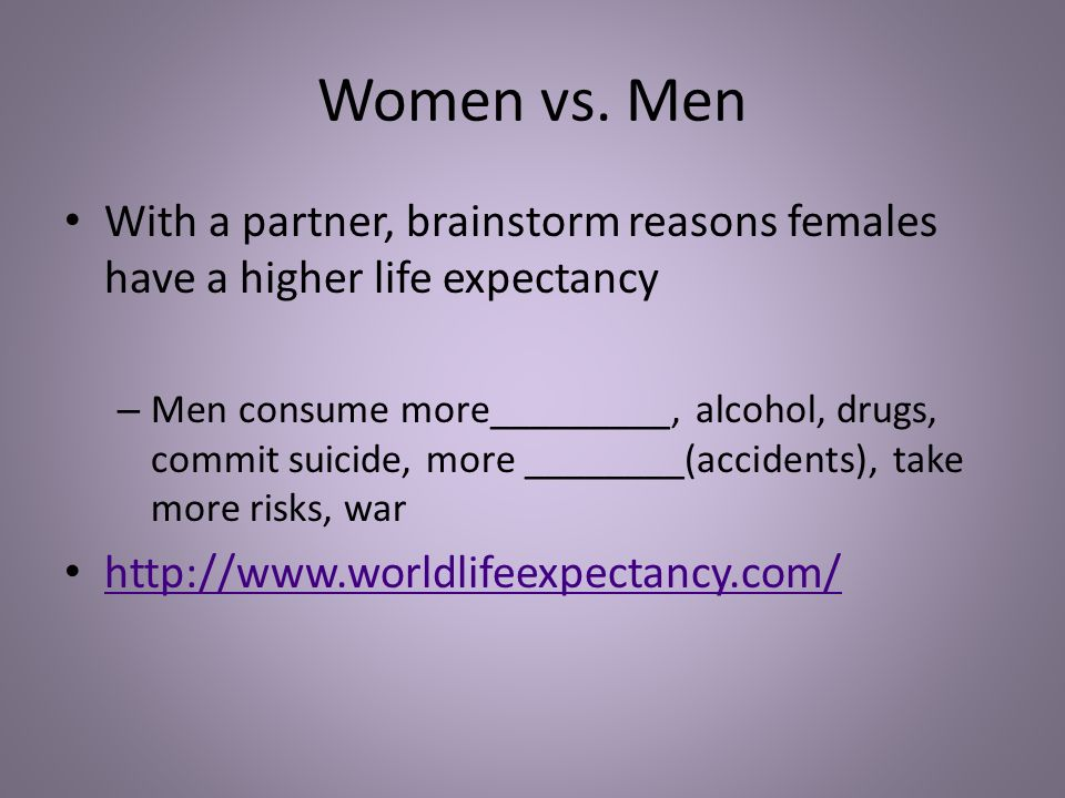 Women vs. Men With a partner, brainstorm reasons females have a higher life expectancy – Men consume more_________, alcohol, drugs, commit suicide, mo