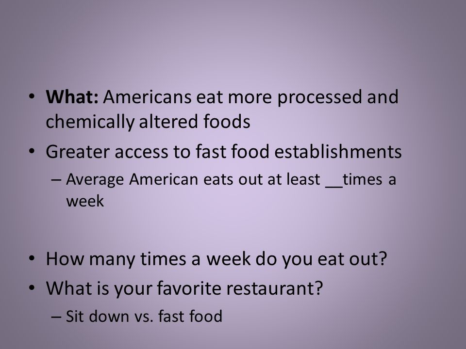 What: Americans eat more processed and chemically altered foods Greater access to fast food establishments – Average American eats out at least __times a week How many times a week do you eat out.