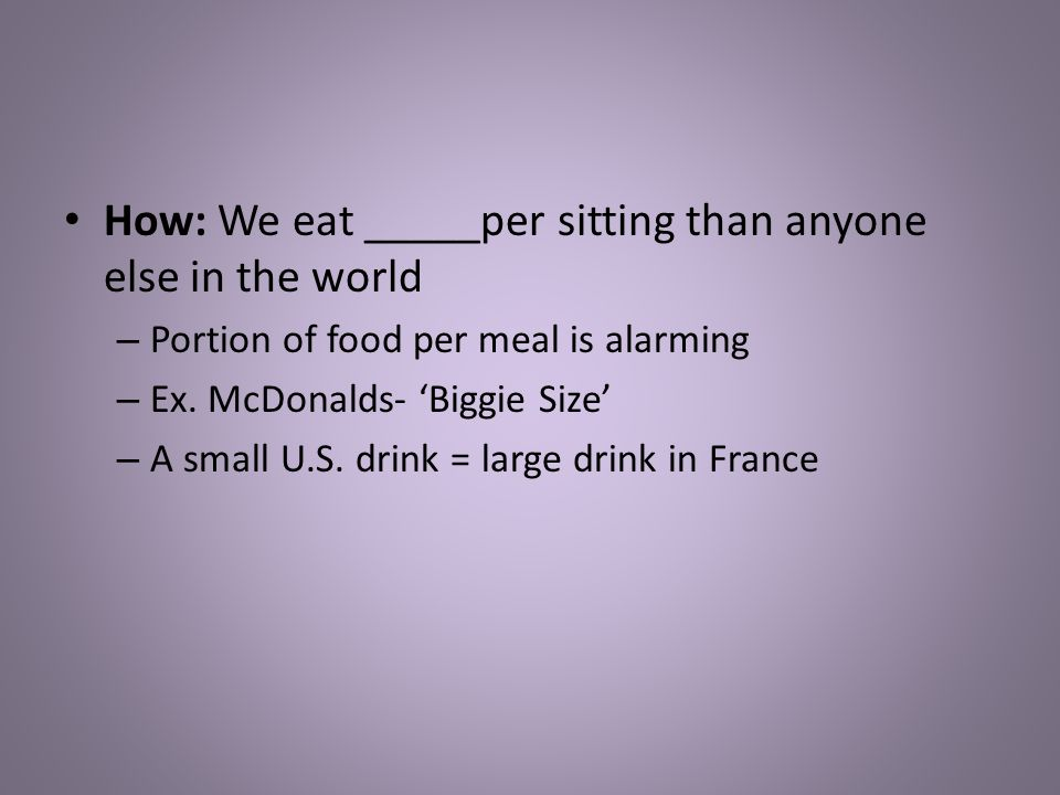 How: We eat _____per sitting than anyone else in the world – Portion of food per meal is alarming – Ex.