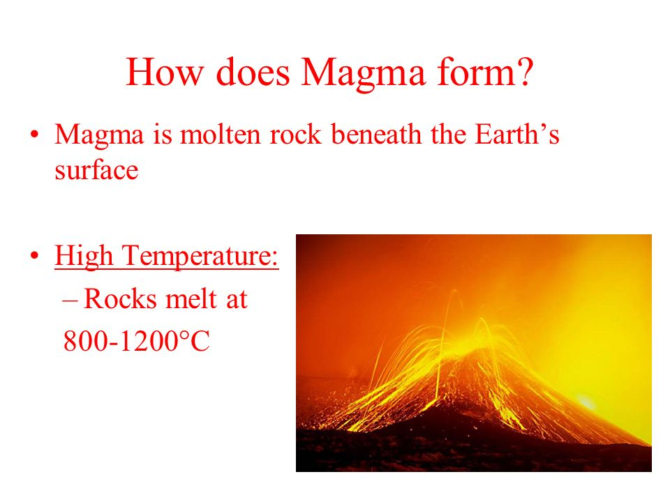 How does Magma form? Magma is molten rock beneath the Earths surface High Temperature: –Rocks melt at 800-1200°C
