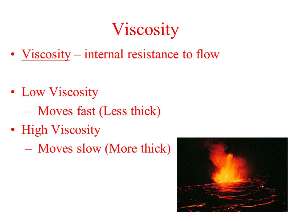Viscosity Viscosity – internal resistance to flow Low Viscosity – Moves fast (Less thick) High Viscosity – Moves slow (More thick)