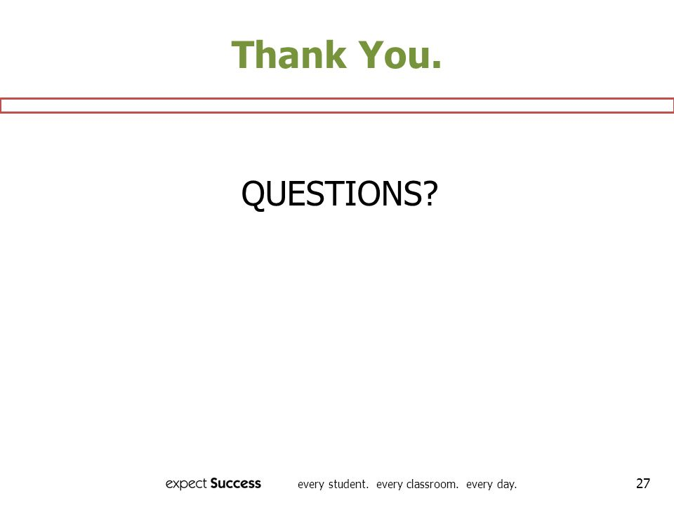 every student. every classroom. every day. 27 Thank You. QUESTIONS?