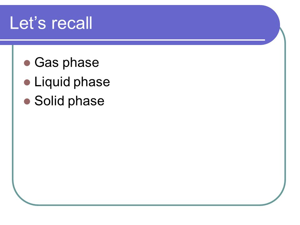Lets recall Gas phase Liquid phase Solid phase