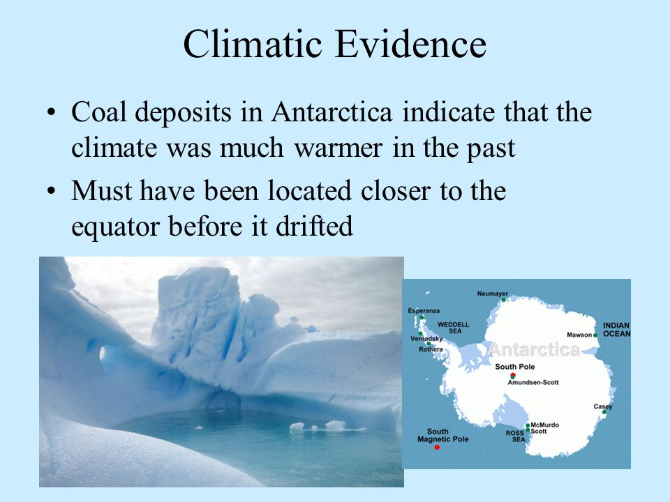 Climatic Evidence Coal deposits in Antarctica indicate that the climate was much warmer in the past Must have been located closer to the equator befor