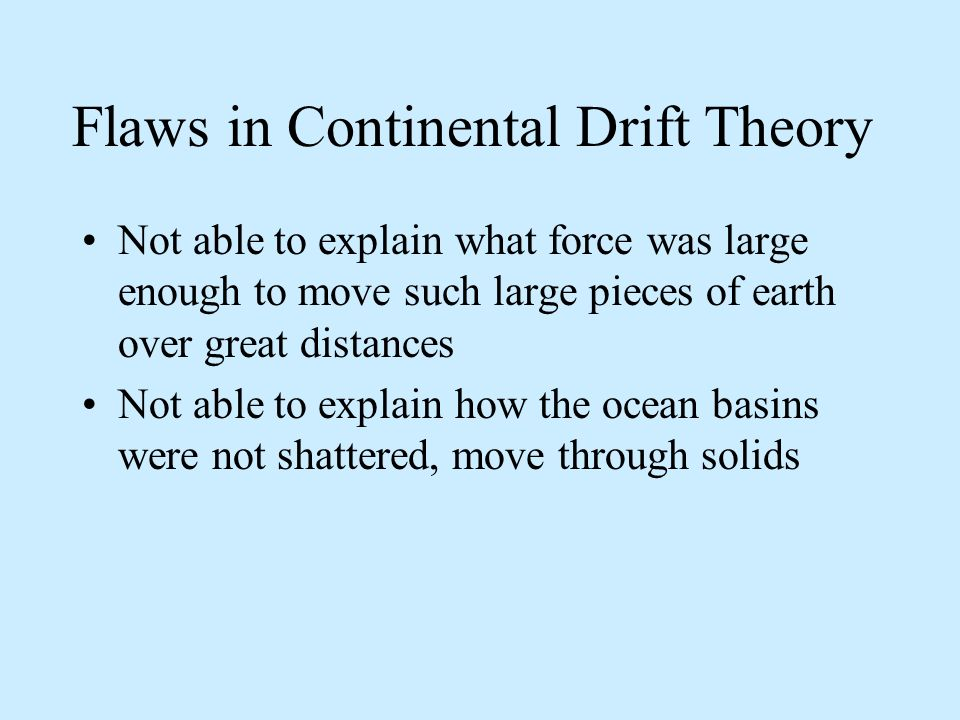 Flaws in Continental Drift Theory Not able to explain what force was large enough to move such large pieces of earth over great distances Not able to