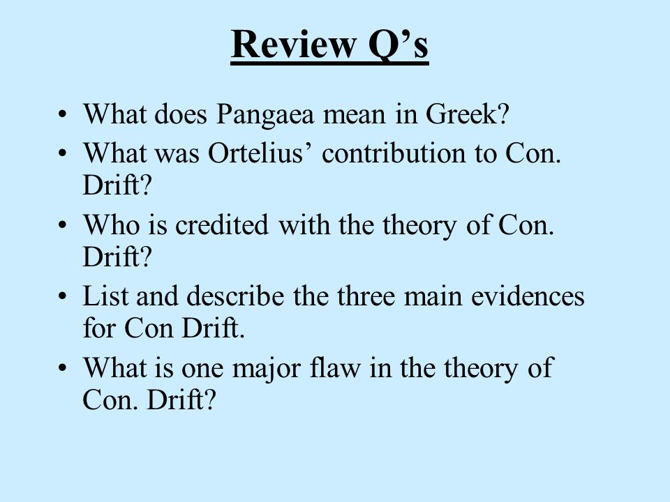 Review Qs What does Pangaea mean in Greek? What was Ortelius contribution to Con. Drift? Who is credited with the theory of Con. Drift? List and descr