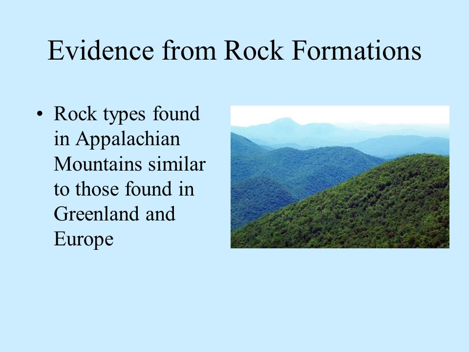 Evidence from Rock Formations Rock types found in Appalachian Mountains similar to those found in Greenland and Europe