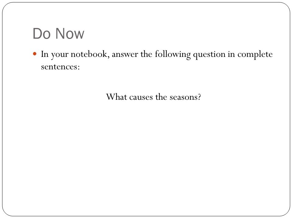Do Now In your notebook, answer the following question in complete sentences: What causes the seasons