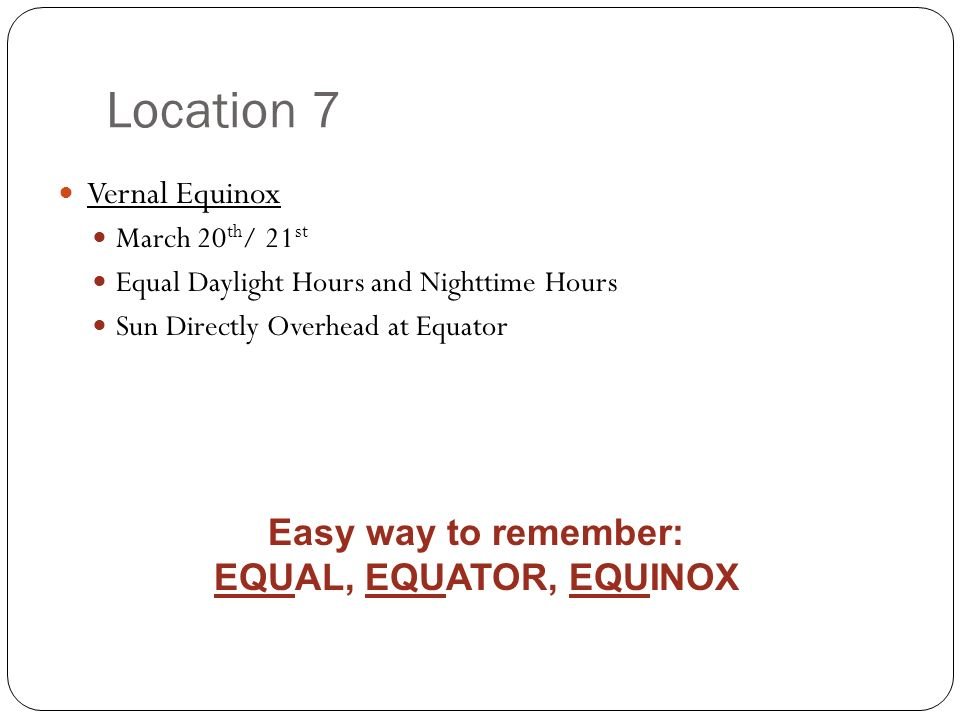 Location 7 Vernal Equinox March 20 th / 21 st Equal Daylight Hours and Nighttime Hours Sun Directly Overhead at Equator Easy way to remember: EQUAL, E