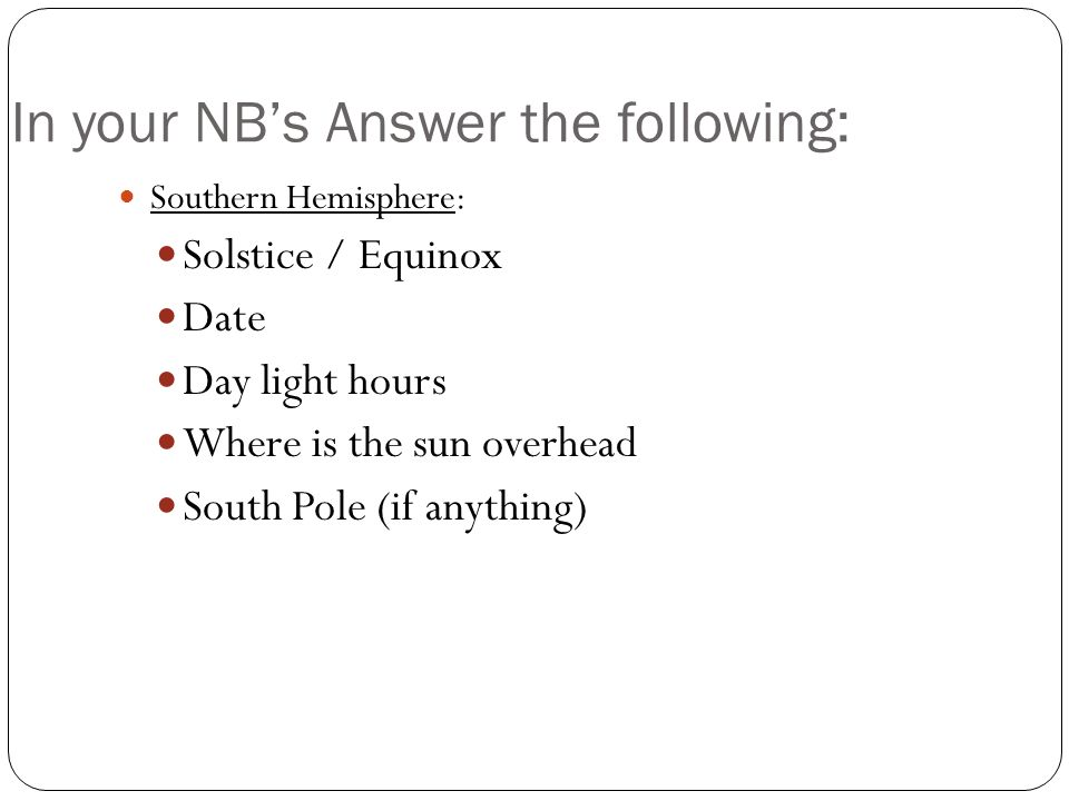 In your NBs Answer the following: Southern Hemisphere: Solstice / Equinox Date Day light hours Where is the sun overhead South Pole (if anything)